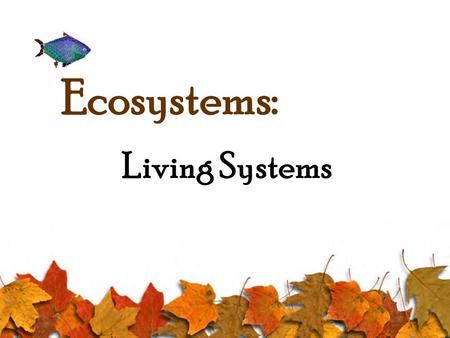 Ecosystems: Living Systems 2 I- Living Things and Their Environment A- Stimulus and Response 1- Stimulus: Change in the environment. 2- Response: Ways.