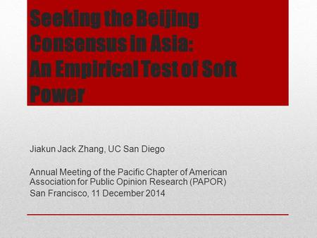 Seeking the Beijing Consensus in Asia: An Empirical Test of Soft Power Jiakun Jack Zhang, UC San Diego Annual Meeting of the Pacific Chapter of American.