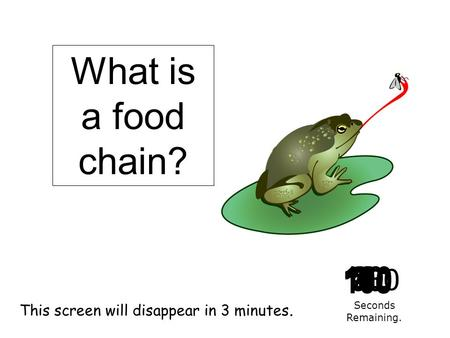 180 170 160 150 140130120 110100 90 80 7060504030 20 1098765432 1 0 This screen will disappear in 3 minutes. Seconds Remaining. What is a food chain?