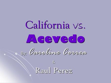 California vs. Acevedo By: Caroline Correa & Raul Perez.