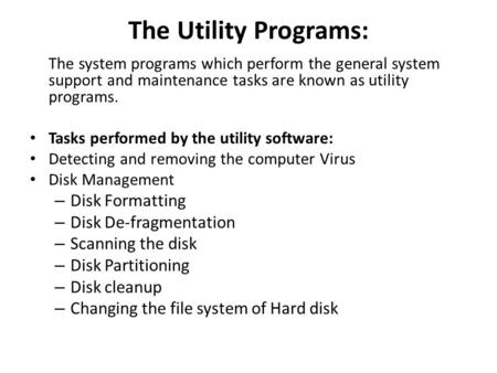 The Utility Programs: The system programs which perform the general system support and maintenance tasks are known as utility programs. Tasks performed.