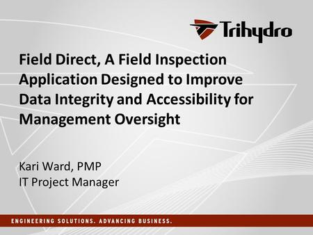Field Direct, A Field Inspection Application Designed to Improve Data Integrity and Accessibility for Management Oversight Kari Ward, PMP IT Project Manager.