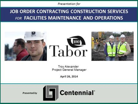 JOB ORDER CONTRACTING CONSTRUCTION SERVICES FOR FACILITIES MAINTENANCE AND OPERATIONS April 26, 2014 Presentation for Presented by Troy Alexander Project.