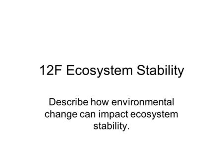 12F Ecosystem Stability Describe how environmental change can impact ecosystem stability.