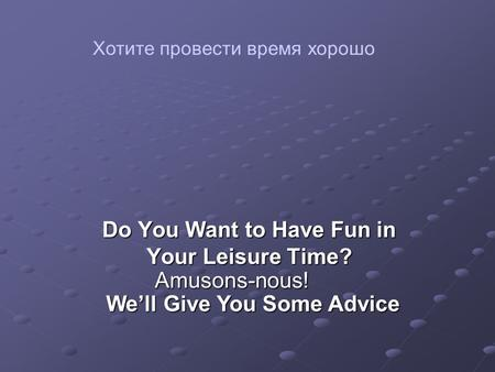 Do You Want to Have Fun in Your Leisure Time? We'll Give You Some Advice Amusons-nous! Хотите провести время хорошо.