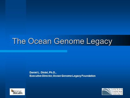 The Ocean Genome Legacy Daniel L. Distel, Ph.D., Executive Director, Ocean Genome Legacy Foundation.