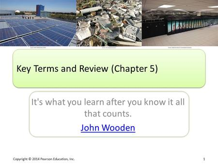 Copyright © 2014 Pearson Education, Inc. 1 It's what you learn after you know it all that counts. John Wooden Key Terms and Review (Chapter 5)