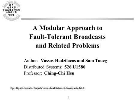 1 A Modular Approach to Fault-Tolerant Broadcasts and Related Problems Author: Vassos Hadzilacos and Sam Toueg Distributed Systems: 526 U1580 Professor: