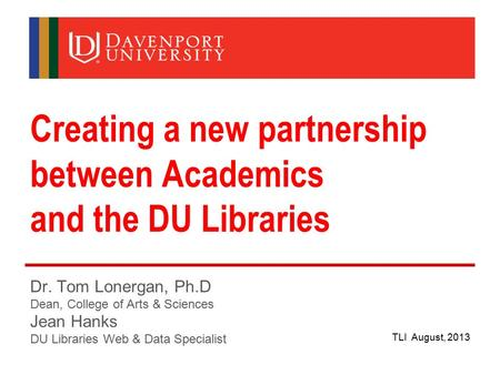 Creating a new partnership between Academics and the DU Libraries Dr. Tom Lonergan, Ph.D Dean, College of Arts & Sciences Jean Hanks DU Libraries Web &