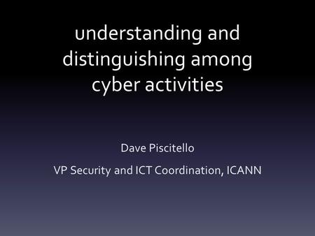 Understanding and distinguishing among cyber activities Dave Piscitello VP Security and ICT Coordination, ICANN.