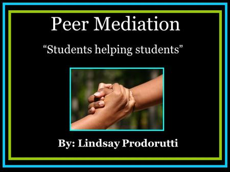 "Peer Mediation "" Students helping students "" By: Lindsay Prodorutti."