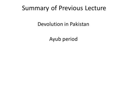 Summary of Previous Lecture Devolution in Pakistan Ayub period.