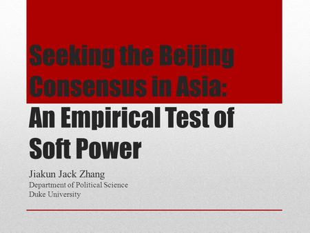 Seeking the Beijing Consensus in Asia: An Empirical Test of Soft Power Jiakun Jack Zhang Department of Political Science Duke University.