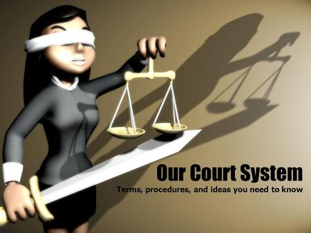 Our Court System Terms, procedures, and ideas you need to know.