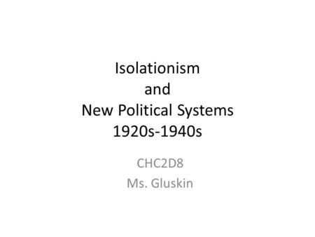 Isolationism and New Political Systems 1920s-1940s CHC2D8 Ms. Gluskin.