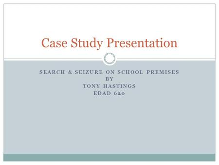 SEARCH & SEIZURE ON SCHOOL PREMISES BY TONY HASTINGS EDAD 620 Case Study Presentation.