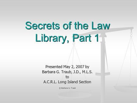 Secrets of the Law Library, Part 1 Presented May 2, 2007 by Barbara G. Traub, J.D., M.L.S. to A.C.R.L. Long Island Section © Barbara G. Traub.