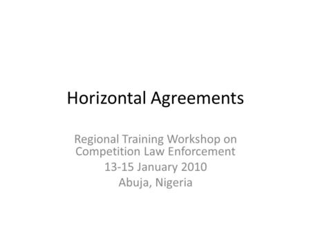 Horizontal Agreements Regional Training Workshop on Competition Law Enforcement 13-15 January 2010 Abuja, Nigeria.