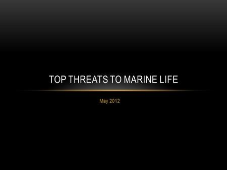 May 2012 TOP THREATS TO MARINE LIFE. OVERFISHING What is it? What does it do? Tragedy of the Commons Bycatch.