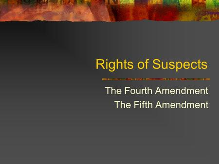Rights of Suspects The Fourth Amendment The Fifth Amendment.