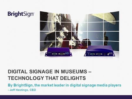 Page 1 DIGITAL SIGNAGE IN MUSEUMS – TECHNOLOGY THAT DELIGHTS By BrightSign, the market leader in digital signage media players - Jeff Hastings, CEO.