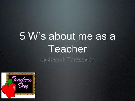 5 W's about me as a Teacher by Joseph Tarasevich.