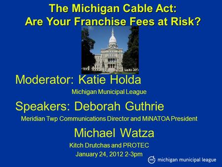 The Michigan Cable Act: Are Your Franchise Fees at Risk? Moderator: Katie Holda Michigan Municipal League Speakers: Deborah Guthrie Meridian Twp Communications.