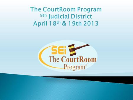 The CourtRoom Program 9th Judicial District April 18 th & 19th 2013.