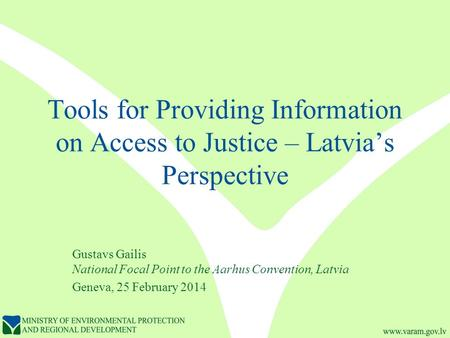 Tools for Providing Information on Access to Justice – Latvia's Perspective Gustavs Gailis National Focal Point to the Aarhus Convention, Latvia Geneva,