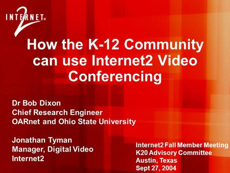 How the K-12 Community can use Internet2 Video Conferencing Dr Bob Dixon Chief Research Engineer OARnet and Ohio State University Jonathan Tyman Manager,