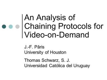 An Analysis of Chaining Protocols for Video-on-Demand J.-F. Pâris University of Houston Thomas Schwarz, S. J. Universidad Católica del Uruguay.