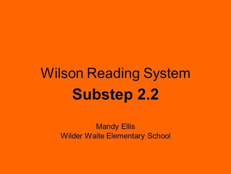 Wilson Reading System Substep 2.2 Mandy Ellis Wilder Waite Elementary School.