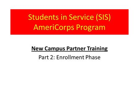 Students in Service (SIS) AmeriCorps Program New Campus Partner Training Part 2: Enrollment Phase.