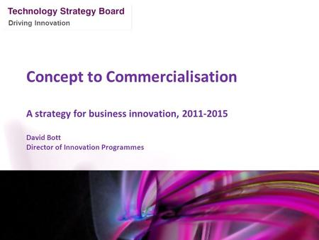 Driving Innovation Concept to Commercialisation A strategy for business innovation, 2011-2015 David Bott Director of Innovation Programmes Mark Glover.