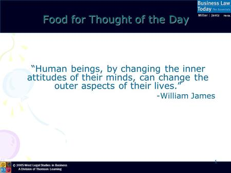 "© 2005 West Legal Studies in Business A Division of Thomson Learning 1 Food for Thought of the Day ""Human beings, by changing the inner attitudes of their."