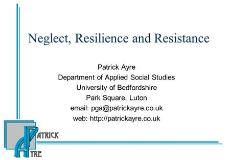 Neglect, Resilience and Resistance Patrick Ayre Department of Applied Social Studies University of Bedfordshire Park Square, Luton