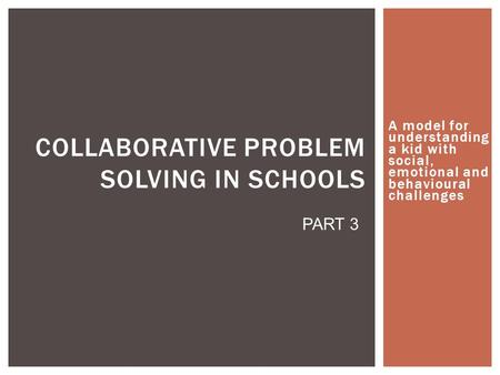 A model for understanding a kid with social, emotional and behavioural challenges COLLABORATIVE PROBLEM SOLVING IN SCHOOLS PART 3.