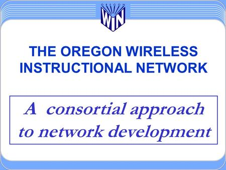 THE OREGON WIRELESS INSTRUCTIONAL NETWORK A consortial approach to network development.