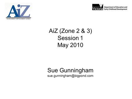 AiZ (Zone 2 & 3) Session 1 May 2010 Sue Gunningham