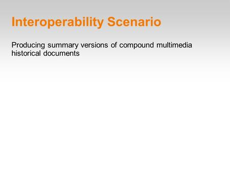 Interoperability Scenario Producing summary versions of compound multimedia historical documents.