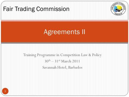 Training Programme in Competition Law & Policy 30 th – 31 st March 2011 Savannah Hotel, Barbados Agreements II Fair Trading Commission 1.