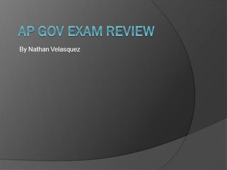 AP Gov Exam Review By Nathan Velasquez.