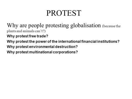 PROTEST Why are people protesting globalisation (because the plants and animals can't?) Why protest free trade? Why protest the power of the international.