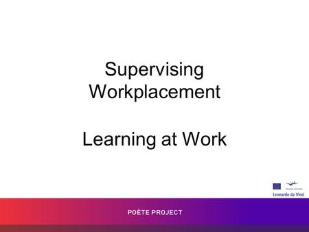 Supervising Workplacement Learning at Work. Goals How learning has changed in the last few years. Learning at work through a three way partnership. Collecting.