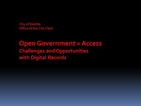 City of Seattle Office of the City Clerk Open Government = Access Challenges and Opportunities with Digital Records.