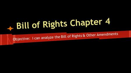 Bill of Rights Chapter 4 Objective: I can analyze the Bill of Rights & Other Amendments.