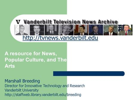 Vanderbilt Television News Archive A resource for News, Popular Culture, and The Arts Marshall Breeding Director for Innovative Technology and Research.