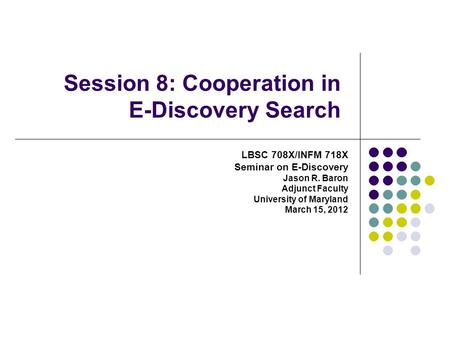 Session 8: Cooperation in E-Discovery Search LBSC 708X/INFM 718X Seminar on E-Discovery Jason R. Baron Adjunct Faculty University of Maryland March 15,