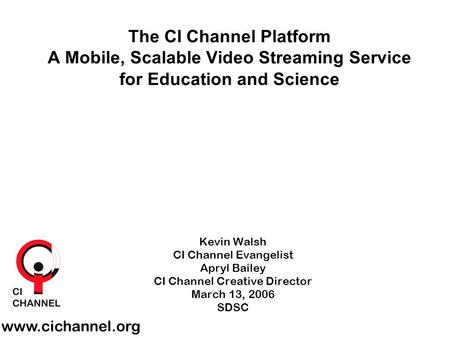 Kevin Walsh CI Channel Evangelist Apryl Bailey CI Channel Creative Director March 13, 2006 SDSC www.cichannel.org The CI Channel Platform A Mobile, Scalable.