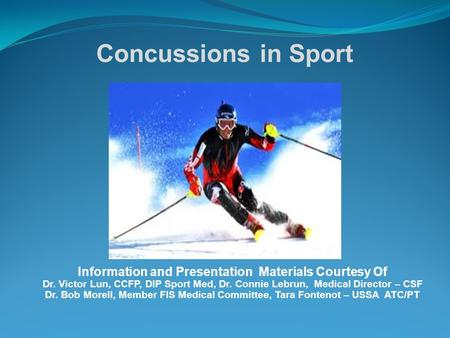 Concussions in Sport Information and Presentation Materials Courtesy Of Dr. Victor Lun, CCFP, DIP Sport Med, Dr. Connie Lebrun, Medical Director – CSF.